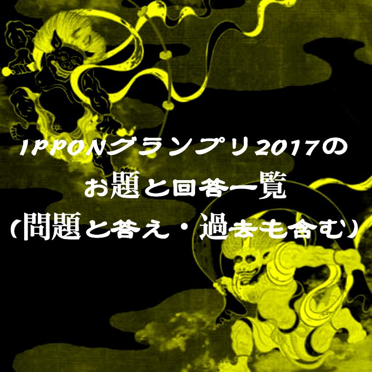 Ipponグランプリ2017のお題と回答一覧 問題と答え 過去も含む Ipponグランプリ2017 特集サイト